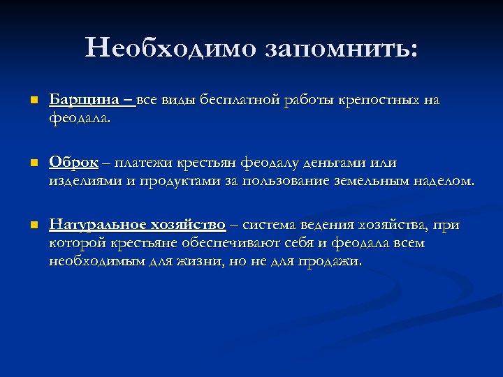 Необходимо запомнить: n Барщина – все виды бесплатной работы крепостных на феодала. n Оброк
