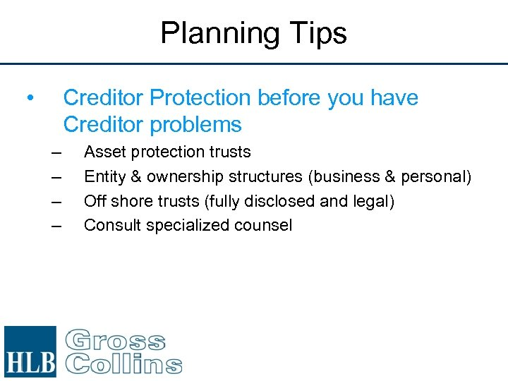 Planning Tips • Creditor Protection before you have Creditor problems – – Asset protection