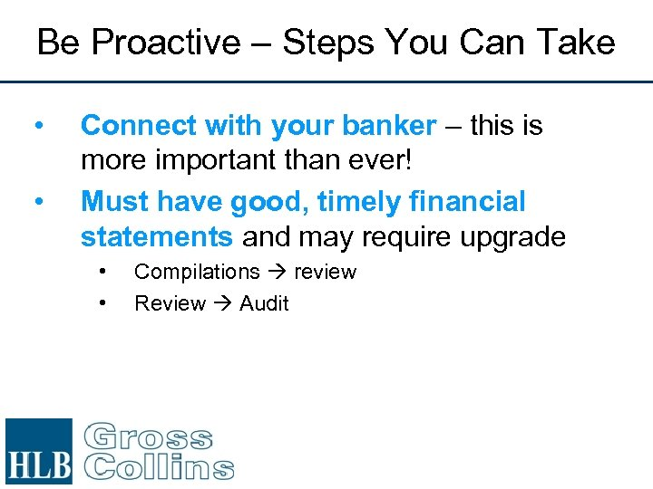 Be Proactive – Steps You Can Take • • Connect with your banker –