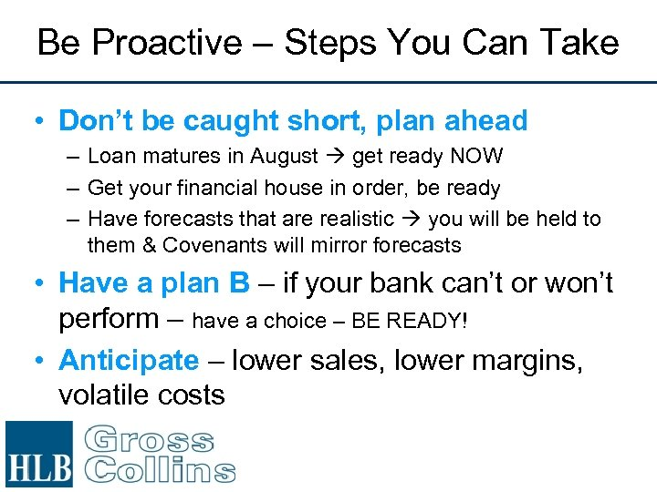 Be Proactive – Steps You Can Take • Don't be caught short, plan ahead