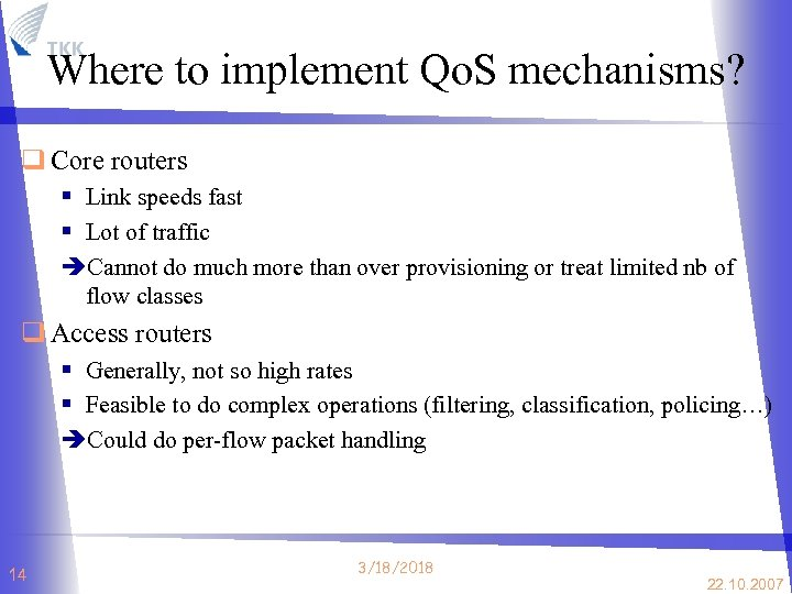 Where to implement Qo. S mechanisms? q Core routers § Link speeds fast §