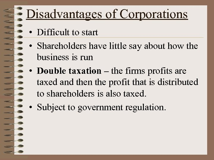 Disadvantages of Corporations • Difficult to start • Shareholders have little say about how
