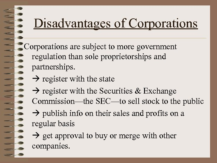 Disadvantages of Corporations are subject to more government regulation than sole proprietorships and partnerships.
