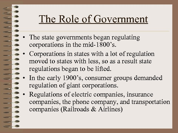 The Role of Government • The state governments began regulating corporations in the mid-1800's.