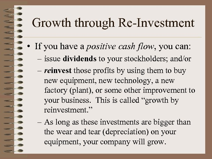 Growth through Re-Investment • If you have a positive cash flow, you can: –