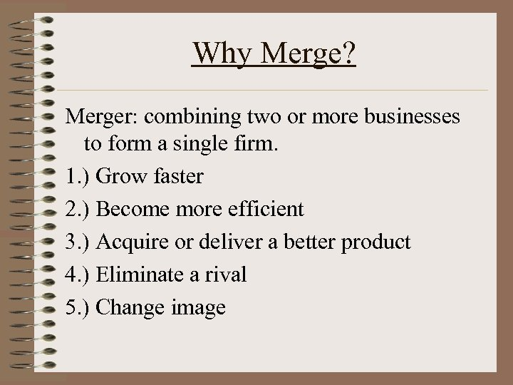 Why Merge? Merger: combining two or more businesses to form a single firm. 1.