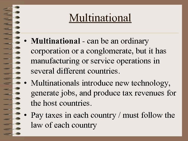 Multinational • Multinational - can be an ordinary corporation or a conglomerate, but it