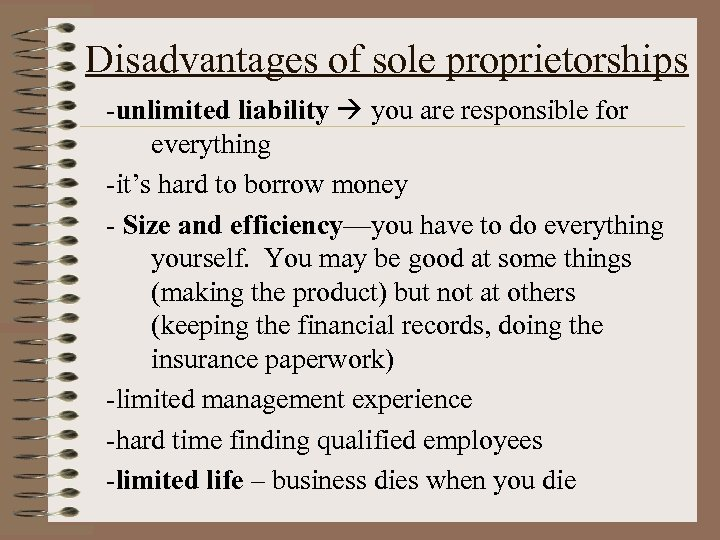 Disadvantages of sole proprietorships -unlimited liability you are responsible for everything -it's hard to