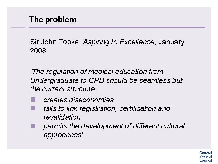 The problem Sir John Tooke: Aspiring to Excellence, January 2008: 'The regulation of medical