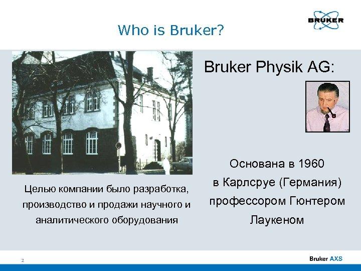 Who is Bruker? Bruker Physik AG: Основана в 1960 Целью компании было разработка, в