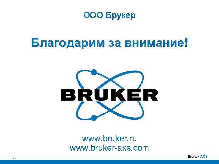 ООО Брукер Благодарим за внимание! www. bruker. ru www. bruker-axs. com 30