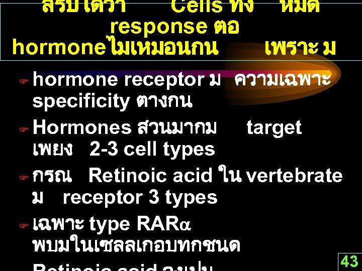 สรปไดวา Cells ทง หมด response ตอ hormoneไมเหมอนกน เพราะ ม hormone receptor ม ความเฉพาะ specificity