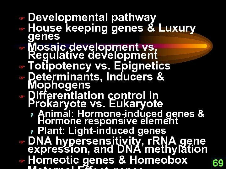 Developmental pathway F House keeping genes & Luxury genes F Mosaic development vs. Regulative