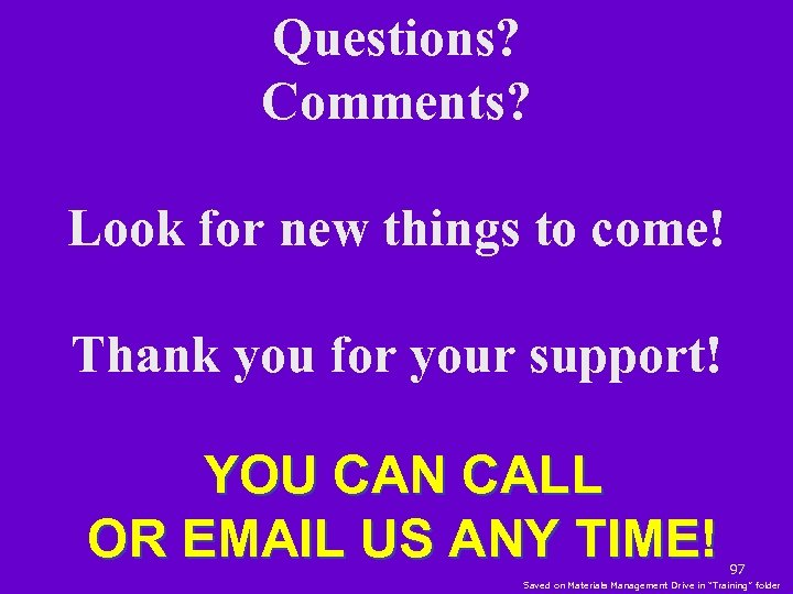 Questions? Comments? Look for new things to come! Thank you for your support! YOU