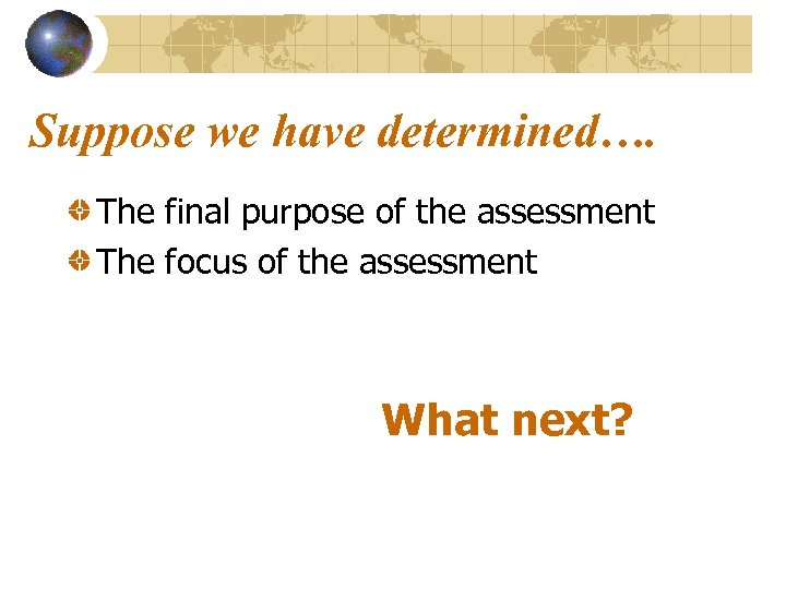 Suppose we have determined…. The final purpose of the assessment The focus of the