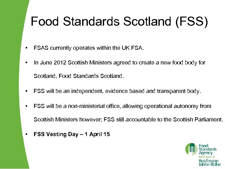 Food Standards Scotland (FSS) • FSAS currently operates within the UK FSA. • In