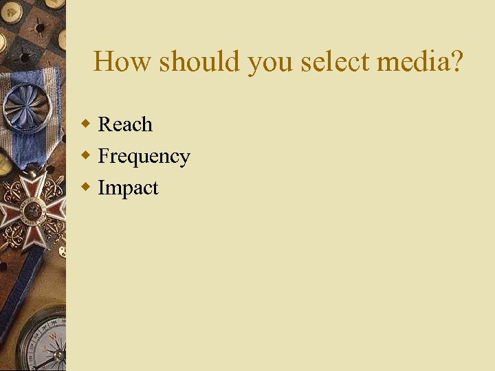 How should you select media? w Reach w Frequency w Impact