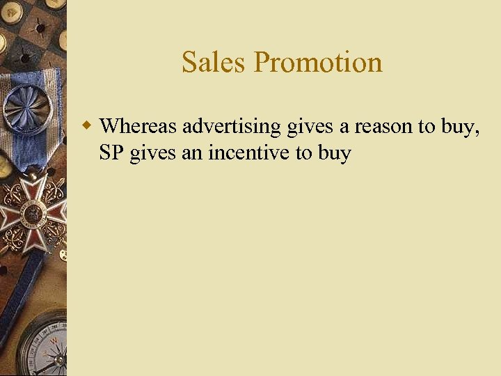 Sales Promotion w Whereas advertising gives a reason to buy, SP gives an incentive