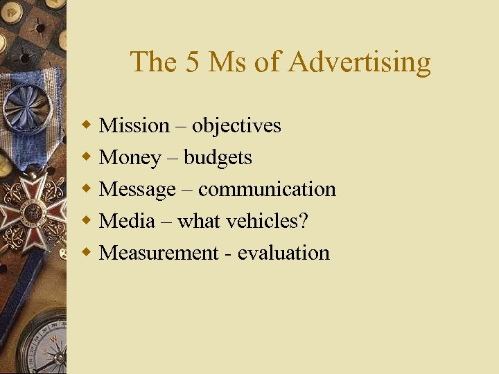 The 5 Ms of Advertising w Mission – objectives w Money – budgets w