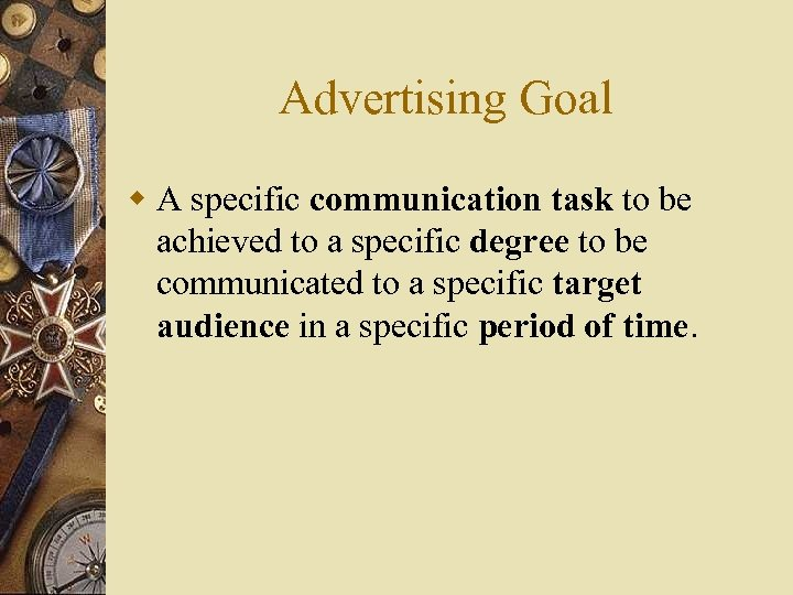 Advertising Goal w A specific communication task to be achieved to a specific degree