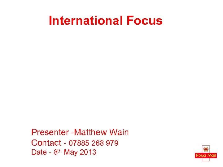 International Focus Presenter -Matthew Wain Contact - 07885 268 979 Date - 8 th