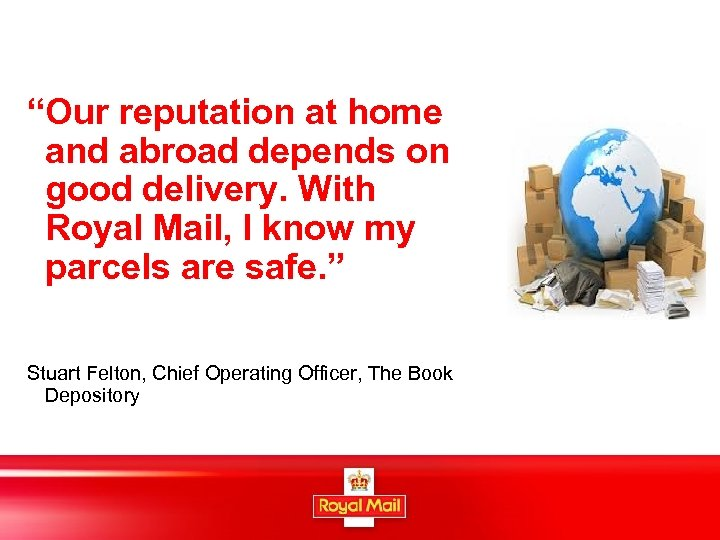 """Our reputation at home and abroad depends on good delivery. With Royal Mail, I"