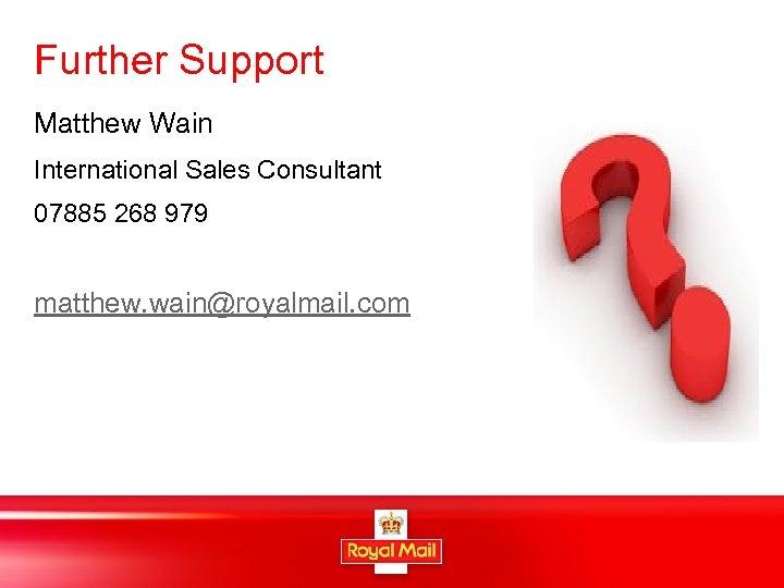 Further Support Matthew Wain International Sales Consultant 07885 268 979 matthew. wain@royalmail. com