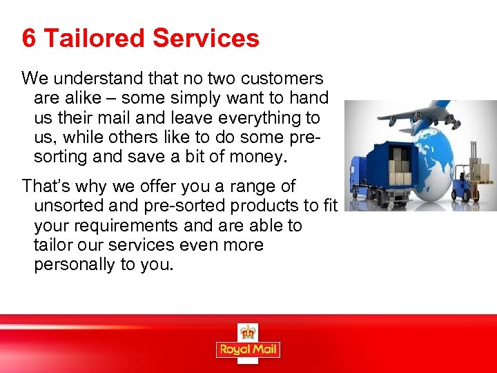 6 Tailored Services We understand that no two customers are alike – some simply