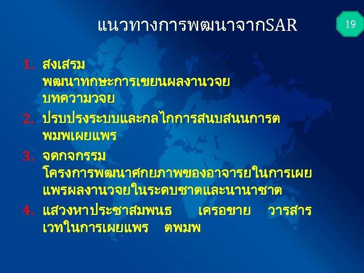 แนวทางการพฒนาจากSAR 1. สงเสรม พฒนาทกษะการเขยนผลงานวจย บทความวจย 2. ปรบปรงระบบและกลไกการสนบสนนการต พมพเผยแพร 3. จดกจกรรม โครงการพฒนาศกยภาพของอาจารยในการเผย แพรผลงานวจยในระดบชาตและนานาชาต 4. แสวงหา