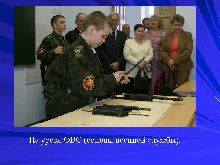 На уроке ОВС (основы военной службы).