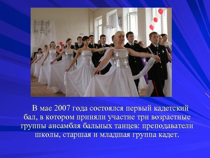 В мае 2007 года состоялся первый кадетский бал, в котором приняли участие три возрастные