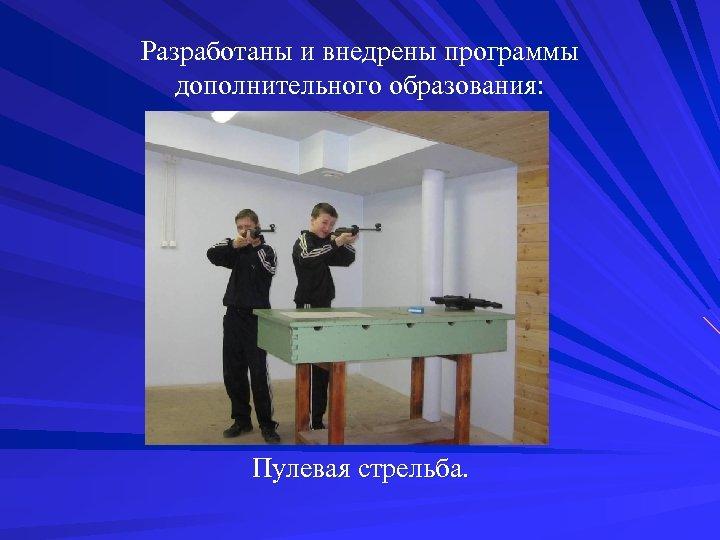 Разработаны и внедрены программы дополнительного образования: Пулевая стрельба.