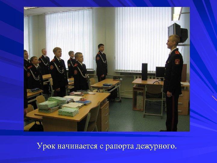 Урок начинается с рапорта дежурного.