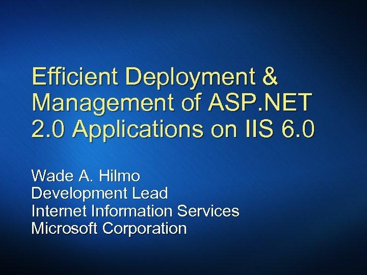Efficient Deployment & Management of ASP. NET 2. 0 Applications on IIS 6. 0