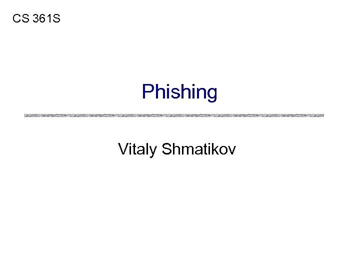 CS 361 S Phishing Vitaly Shmatikov