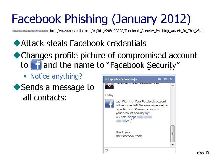 Facebook Phishing (January 2012) http: //www. securelist. com/en/blog/208193325/Facebook_Security_Phishing_Attack_In_The_Wild u. Attack steals Facebook credentials u.