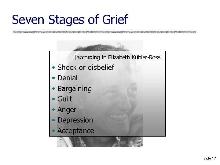 Seven Stages of Grief [according to Elizabeth Kübler-Ross] • • Shock or disbelief Denial