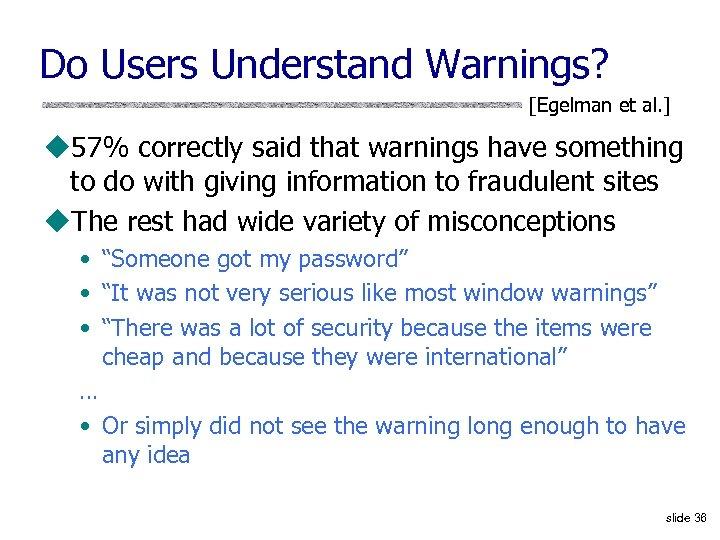 Do Users Understand Warnings? [Egelman et al. ] u 57% correctly said that warnings