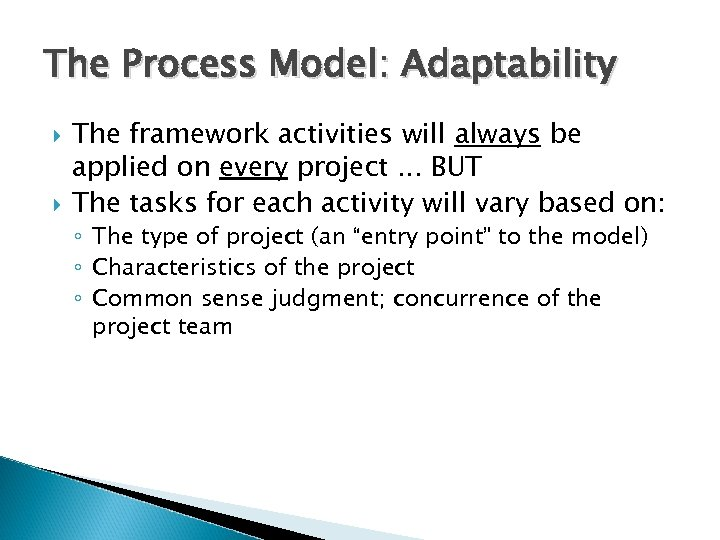The Process Model: Adaptability The framework activities will always be applied on every project.