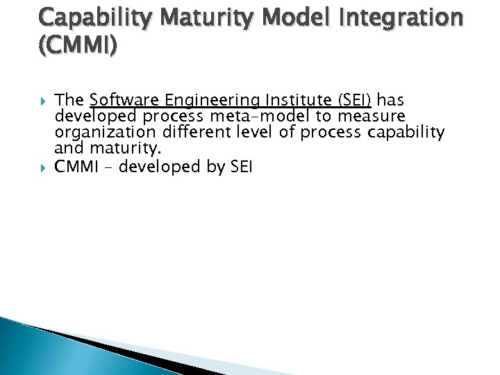 Capability Maturity Model Integration (CMMI) The Software Engineering Institute (SEI) has developed process meta-model
