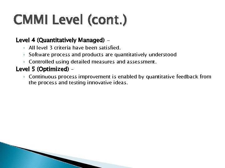 CMMI Level (cont. ) Level 4 (Quantitatively Managed) - ◦ All level 3 criteria