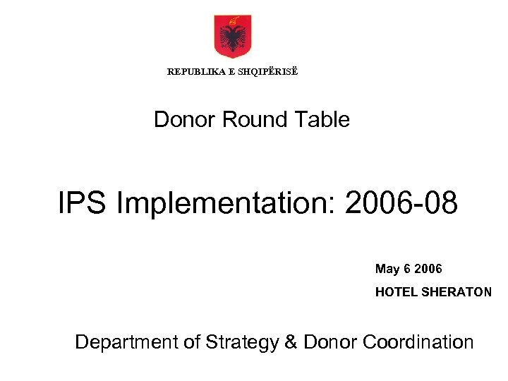 REPUBLIKA E SHQIPËRISË Donor Round Table IPS Implementation: 2006 -08 May 6 2006 HOTEL