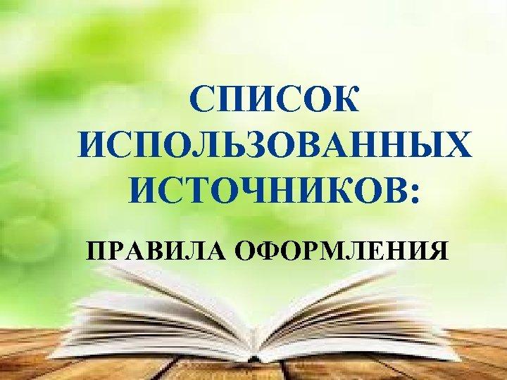 СПИСОК ИСПОЛЬЗОВАННЫХ ИСТОЧНИКОВ: ПРАВИЛА ОФОРМЛЕНИЯ
