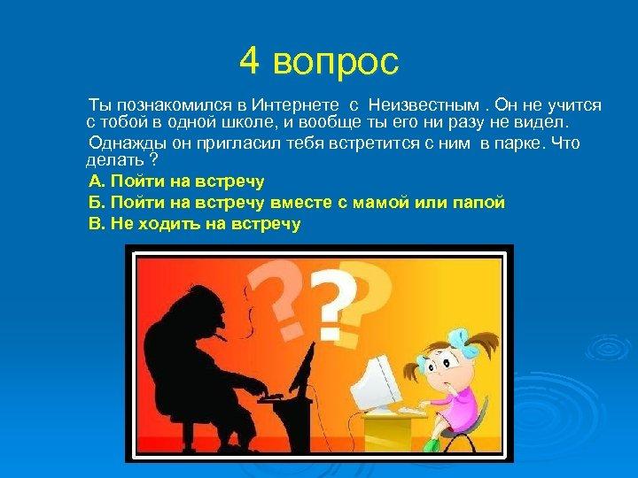 4 вопрос Ты познакомился в Интернете с Неизвестным. Он не учится с тобой в