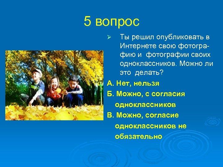 5 вопрос Ты решил опубликовать в Интернете свою фотографию и фотографии своих одноклассников. Можно