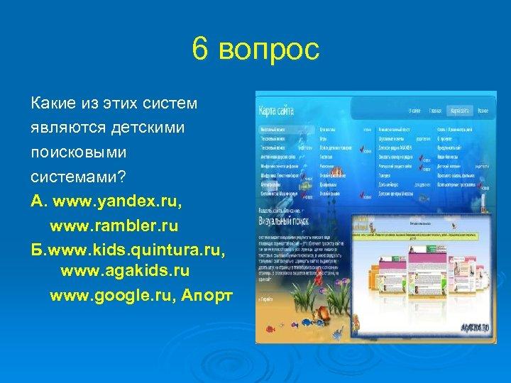 6 вопрос Какие из этих систем являются детскими поисковыми системами? А. www. yandex. ru,