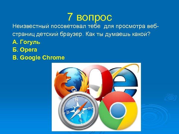 7 вопрос Неизвестный посоветовал тебе для просмотра вебстраниц детский браузер. Как ты думаешь какой?