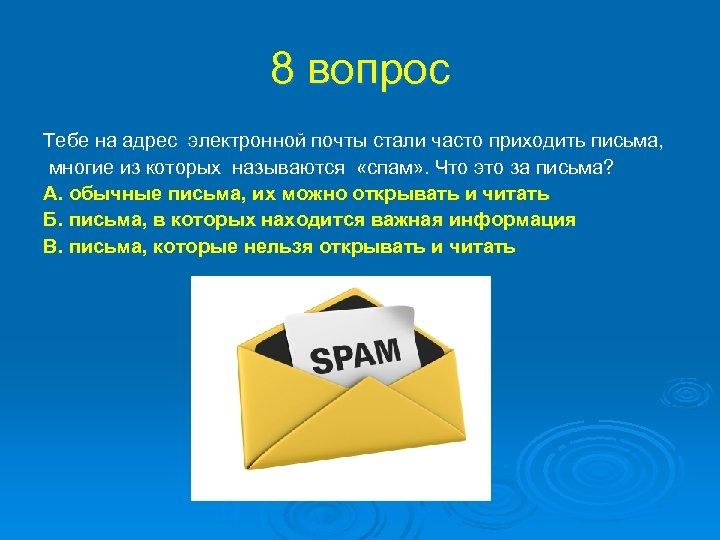 8 вопрос Тебе на адрес электронной почты стали часто приходить письма, многие из которых