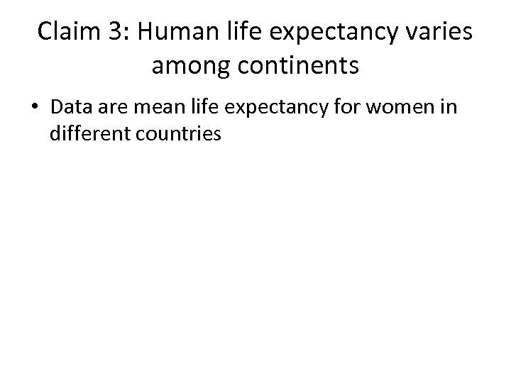 Claim 3: Human life expectancy varies among continents • Data are mean life expectancy