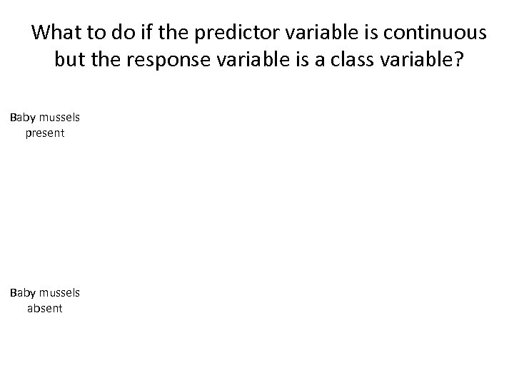 What to do if the predictor variable is continuous but the response variable is